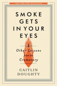 Cover of Smoke Gets In Your Eyes: And Other Lessons from the Crematory by Caitlin Doughty